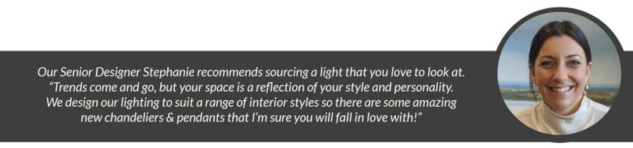 "Our Senior Designer Stephanie recommends sourcing a light that you love to look at. ""Trends come and go, but your space is a reflection of your style and personality. We design our lighting to suit a range of interior styles so there are some amazing new chandeliers & pendants that I'm sure you will fall in love with!"""