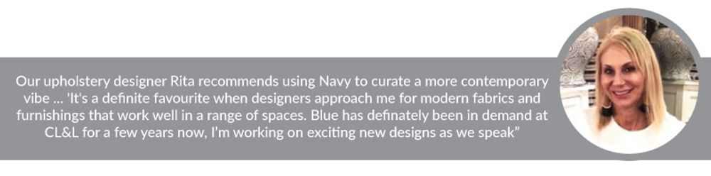 """Our upholstery designer Rita recommends using Navy to curate a more contemporary vibe ... 'It's a definite favourite when designers approach me for modern fabrics and furnishings that work well in a range of spaces. Blue has definately been in demand at CL&L for a few years now, I'm working on exciting new designs as we speak"""""""