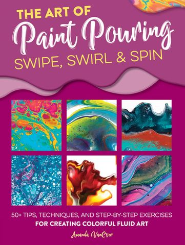 Art of Paint Pouring: Swipe, Swirl & Spin