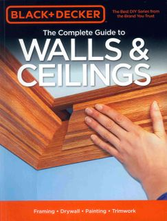 Black & Decker Complete Guide to Walls and Ceilings