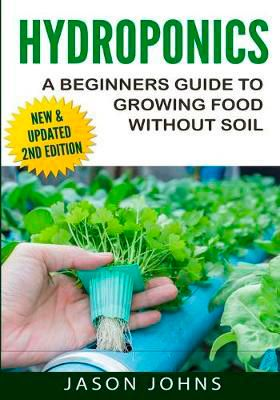 Hydroponics A Beginners Guide to Growing Food Without Soil by Jason Johns