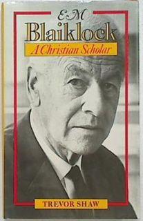 E.M. Blaiklock. A Christian Scholar