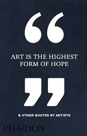 ART IS THE HIGHEST FORM OF HOPE (QUOTES)